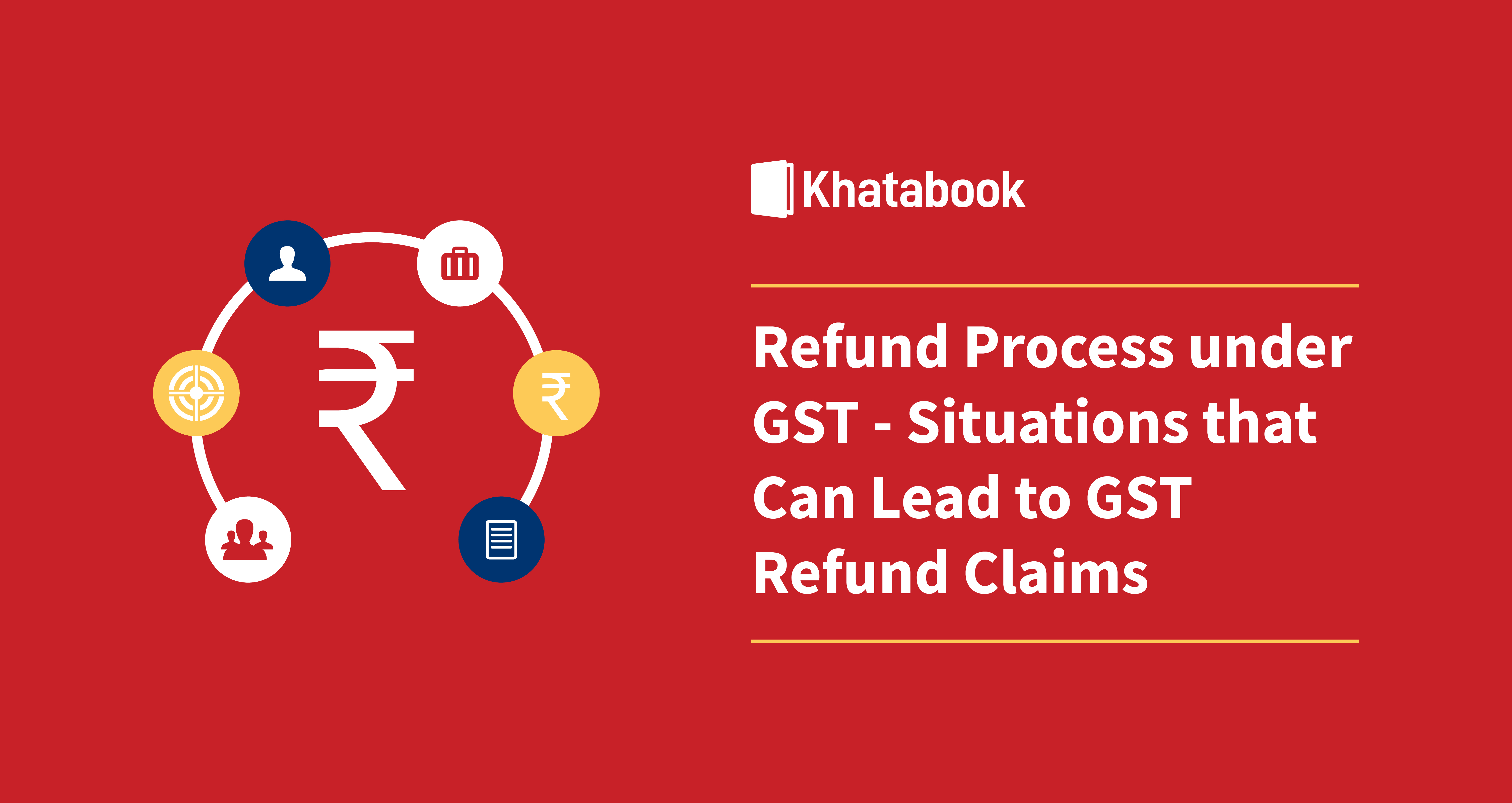 Refund Process Under GST- Situations That Can Lead To GST Refund Claims