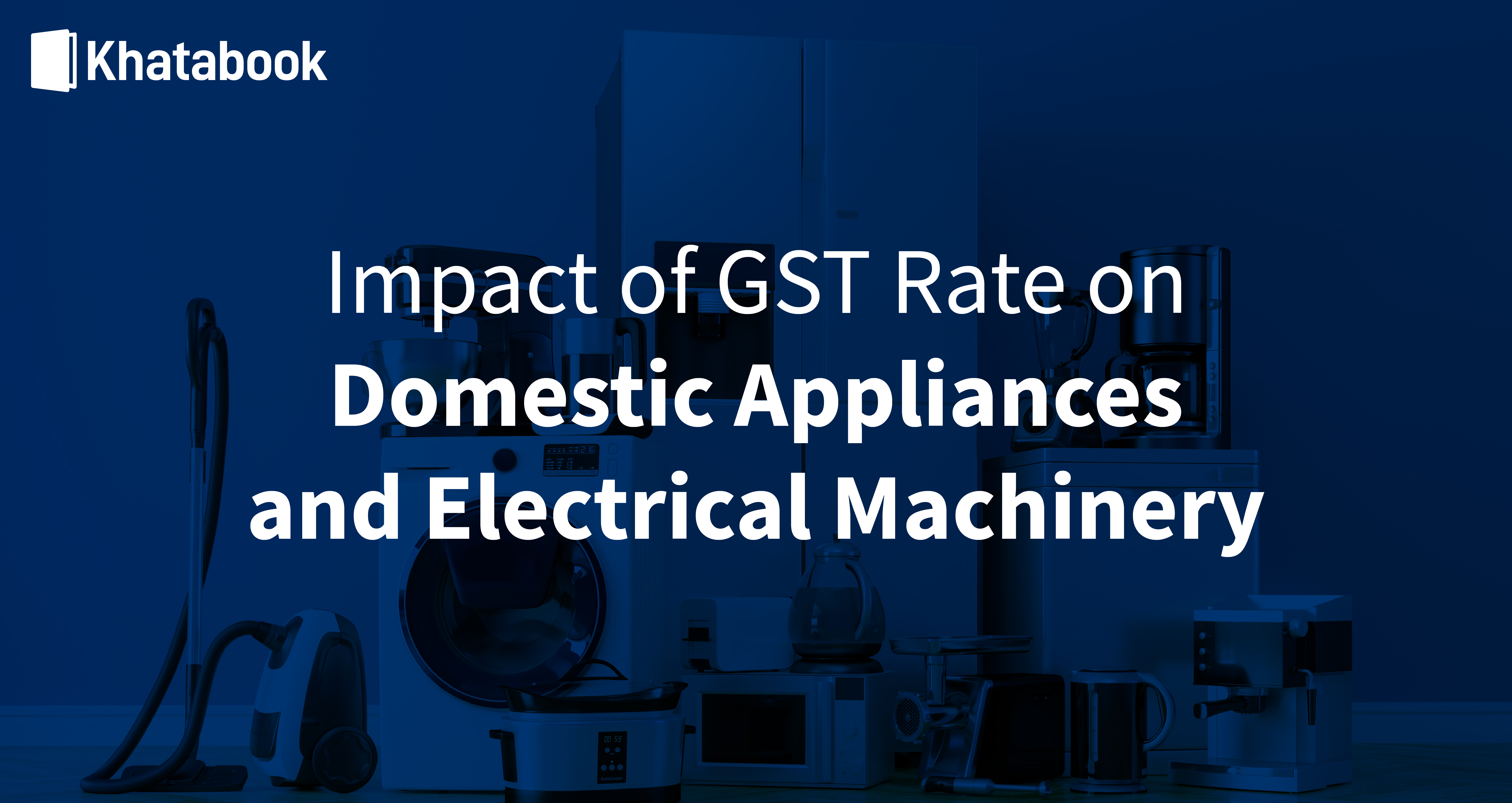 Effect of GST rate on Domestic Appliances and Electrical Machinery